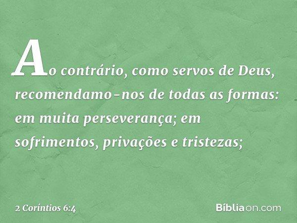 Ao contrário, como servos de Deus, recomendamo-nos de todas as formas: em muita perseverança; em sofrimentos, privações e tristezas; -- 2 Coríntios 6:4