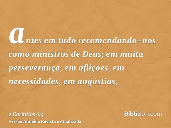 antes em tudo recomendando-nos como ministros de Deus; em muita perseverança, em aflições, em necessidades, em angústias,