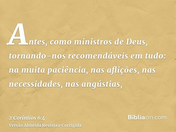 Antes, como ministros de Deus, tornando-nos recomendáveis em tudo: na muita paciência, nas aflições, nas necessidades, nas angústias,