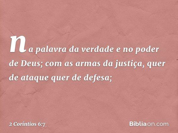 na palavra da verdade e no poder de Deus; com as armas da justiça, quer de ataque quer de defesa; -- 2 Coríntios 6:7