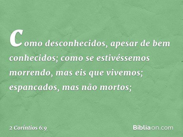 como desconhecidos, apesar de bem conhecidos; como se estivéssemos morrendo, mas eis que vivemos; espancados, mas não mortos; -- 2 Coríntios 6:9