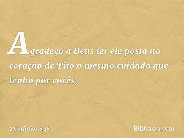 Agradeço a Deus ter ele posto no coração de Tito o mesmo cuidado que tenho por vocês, -- 2 Coríntios 8:16