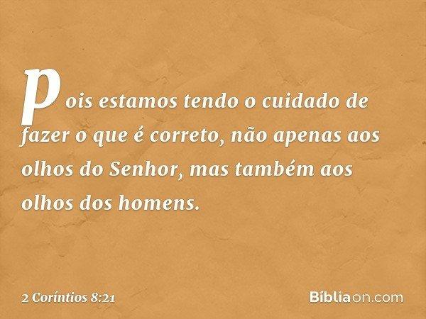 pois estamos tendo o cuidado de fazer o que é correto, não apenas aos olhos do Senhor, mas também aos olhos dos homens. -- 2 Coríntios 8:21