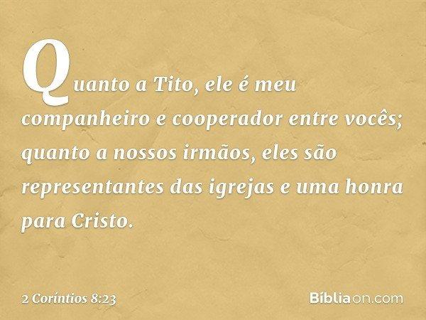 Quanto a Tito, ele é meu companheiro e cooperador entre vocês; quanto a nossos irmãos, eles são representantes das igrejas e uma honra para Cristo. -- 2 Corínti