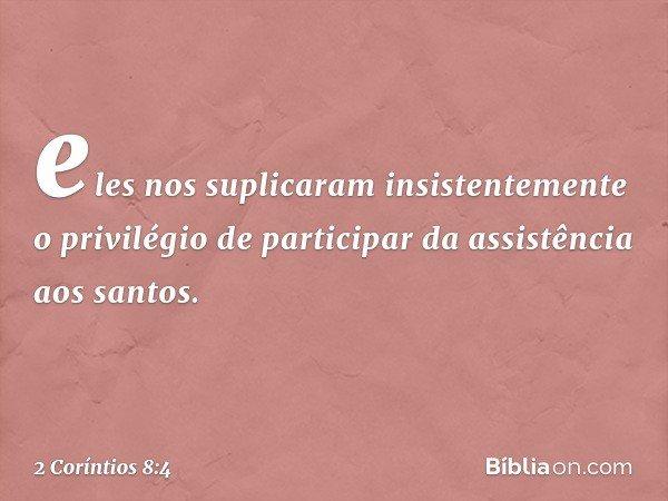 eles nos suplicaram insistentemente o privilégio de participar da assistência aos santos. -- 2 Coríntios 8:4