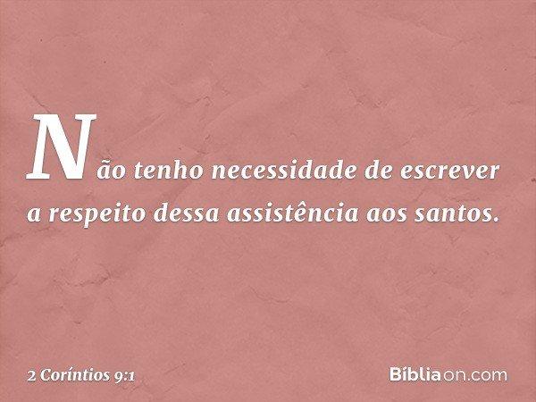Não tenho necessidade de escrever a respeito dessa assistência aos santos. -- 2 Coríntios 9:1