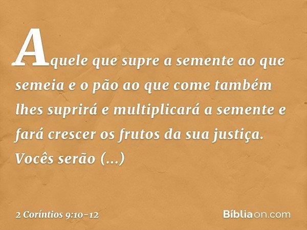 Aquele que supre a semente ao que semeia e o pão ao que come também lhes suprirá e multiplicará a semente e fará crescer os frutos da sua justiça. Vocês serão e