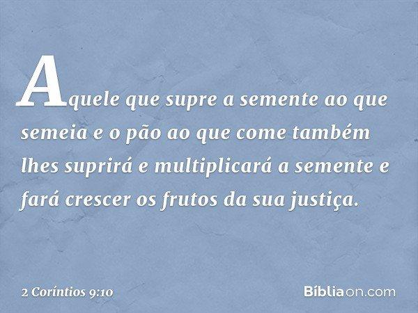 Aquele que supre a semente ao que semeia e o pão ao que come também lhes suprirá e multiplicará a semente e fará crescer os frutos da sua justiça. -- 2 Coríntio