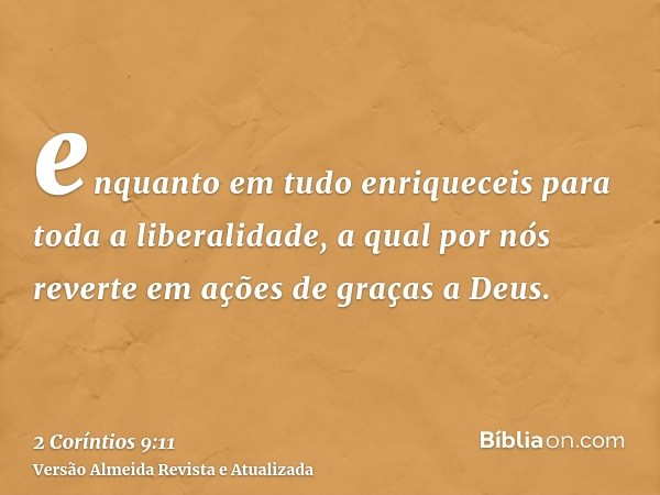 enquanto em tudo enriqueceis para toda a liberalidade, a qual por nós reverte em ações de graças a Deus.