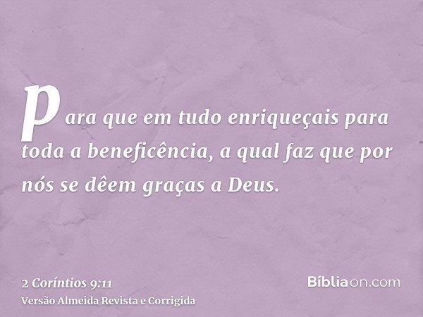 para que em tudo enriqueçais para toda a beneficência, a qual faz que por nós se dêem graças a Deus.
