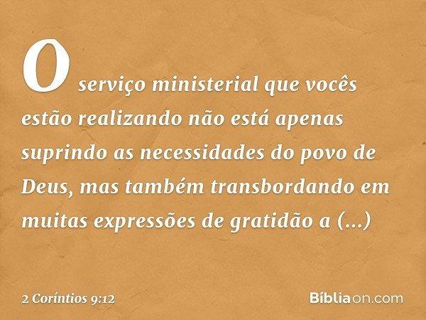 O serviço ministerial que vocês estão realizando não está apenas suprindo as necessidades do povo de Deus, mas também transbordando em muitas expressões de grat