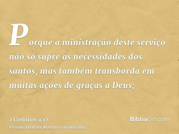 Porque a ministração deste serviço não só supre as necessidades dos santos, mas também transborda em muitas ações de graças a Deus;
