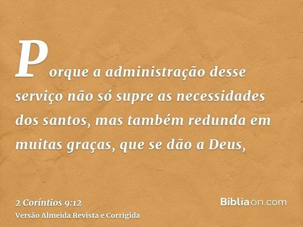 Porque a administração desse serviço não só supre as necessidades dos santos, mas também redunda em muitas graças, que se dão a Deus,