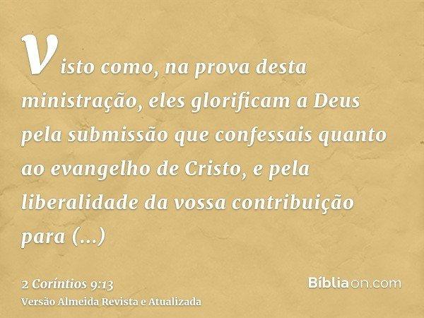 visto como, na prova desta ministração, eles glorificam a Deus pela submissão que confessais quanto ao evangelho de Cristo, e pela liberalidade da vossa contrib