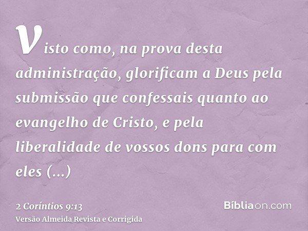 visto como, na prova desta administração, glorificam a Deus pela submissão que confessais quanto ao evangelho de Cristo, e pela liberalidade de vossos dons para