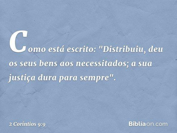 """Como está escrito: """"Distribuiu, deu os seus bens aos necessitados; a sua justiça dura para sempre"""". -- 2 Coríntios 9:9"""