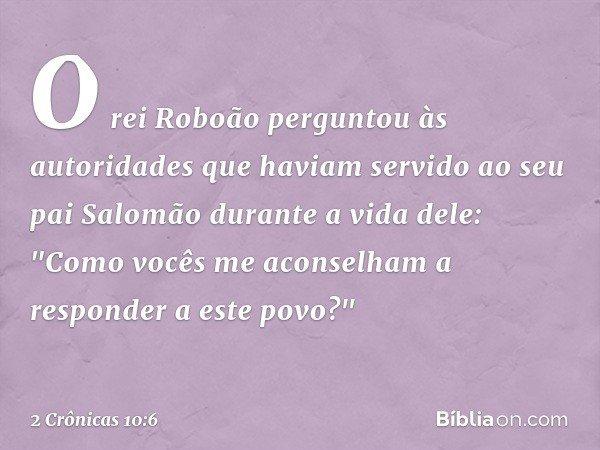 """O rei Roboão perguntou às autoridades que haviam servido ao seu pai Salomão durante a vida dele: """"Como vocês me aconselham a responder a este povo?"""" -- 2 Crônic"""