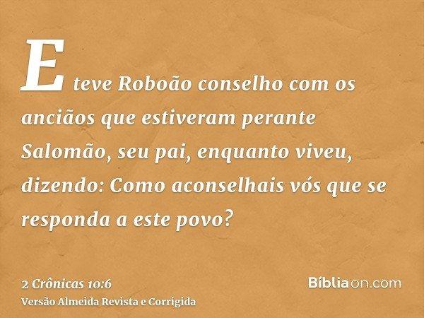 E teve Roboão conselho com os anciãos que estiveram perante Salomão, seu pai, enquanto viveu, dizendo: Como aconselhais vós que se responda a este povo?