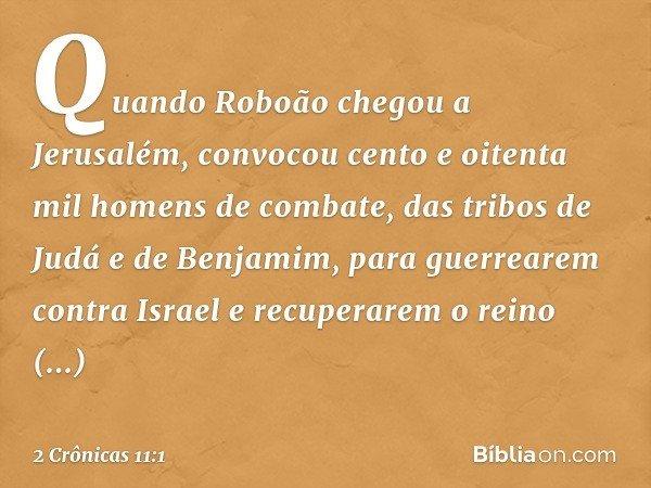 Quando Roboão chegou a Jerusalém, convocou cento e oitenta mil homens de combate, das tribos de Judá e de Benjamim, para guerrearem contra Israel e recuperarem