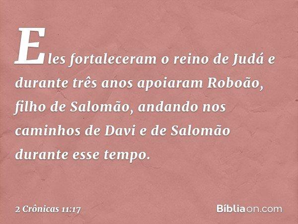 Eles fortaleceram o reino de Judá e durante três anos apoiaram Roboão, filho de Salomão, andando nos caminhos de Davi e de Salomão durante esse tempo. -- 2 Crô