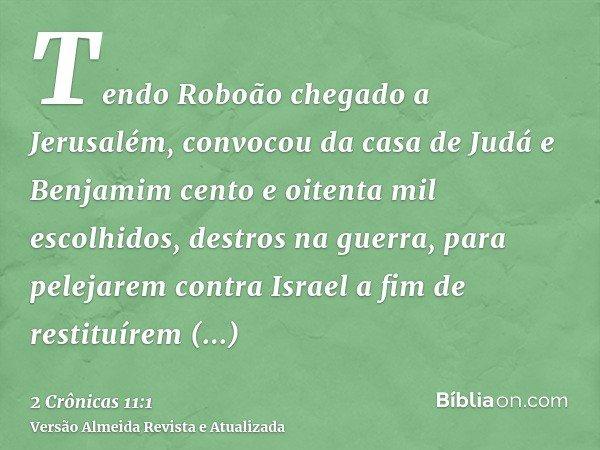 Tendo Roboão chegado a Jerusalém, convocou da casa de Judá e Benjamim cento e oitenta mil escolhidos, destros na guerra, para pelejarem contra Israel a fim de r