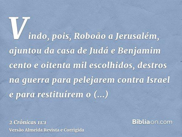 Vindo, pois, Roboão a Jerusalém, ajuntou da casa de Judá e Benjamim cento e oitenta mil escolhidos, destros na guerra para pelejarem contra Israel e para restit