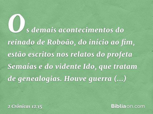 Os demais acontecimentos do reinado de Roboão, do início ao fim, estão escritos nos relatos do profeta Semaías e do vidente Ido, que tratam de genealogias. Houv