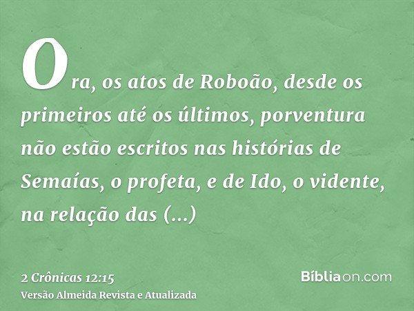 Ora, os atos de Roboão, desde os primeiros até os últimos, porventura não estão escritos nas histórias de Semaías, o profeta, e de Ido, o vidente, na relação da