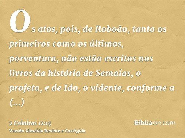 Os atos, pois, de Roboão, tanto os primeiros como os últimos, porventura, não estão escritos nos livros da história de Semaías, o profeta, e de Ido, o vidente,