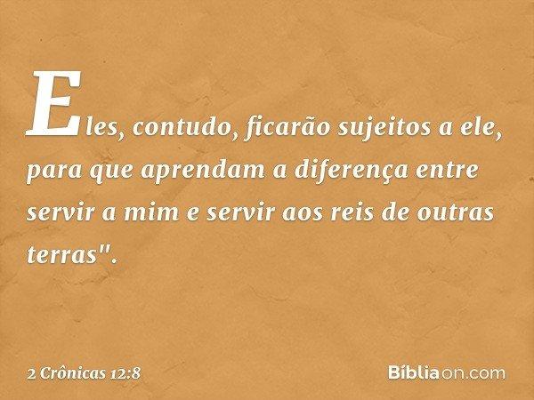 """Eles, contudo, ficarão sujeitos a ele, para que aprendam a diferença entre servir a mim e servir aos reis de outras terras"""". -- 2 Crônicas 12:8"""