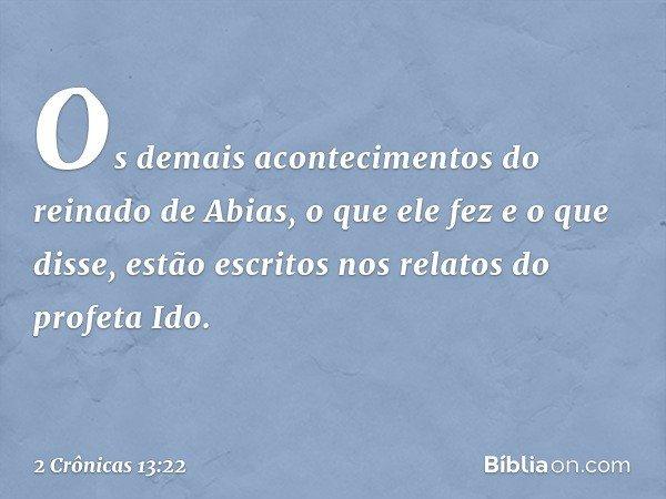 Os demais acontecimentos do reinado de Abias, o que ele fez e o que disse, estão escritos nos relatos do profeta Ido. -- 2 Crônicas 13:22