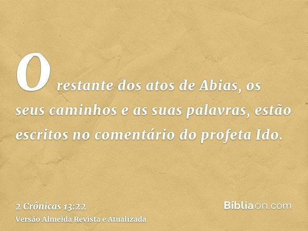 O restante dos atos de Abias, os seus caminhos e as suas palavras, estão escritos no comentário do profeta Ido.