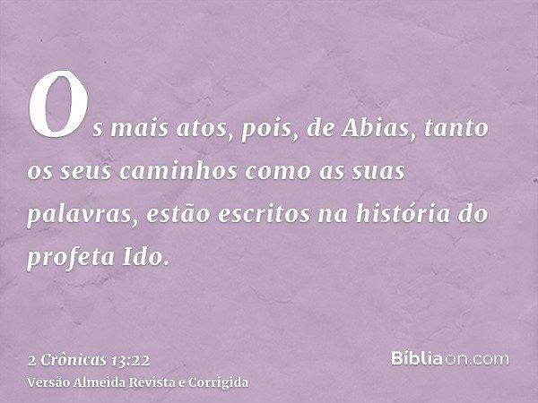 Os mais atos, pois, de Abias, tanto os seus caminhos como as suas palavras, estão escritos na história do profeta Ido.