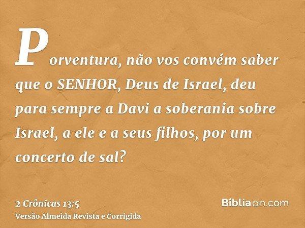 Porventura, não vos convém saber que o SENHOR, Deus de Israel, deu para sempre a Davi a soberania sobre Israel, a ele e a seus filhos, por um concerto de sal?