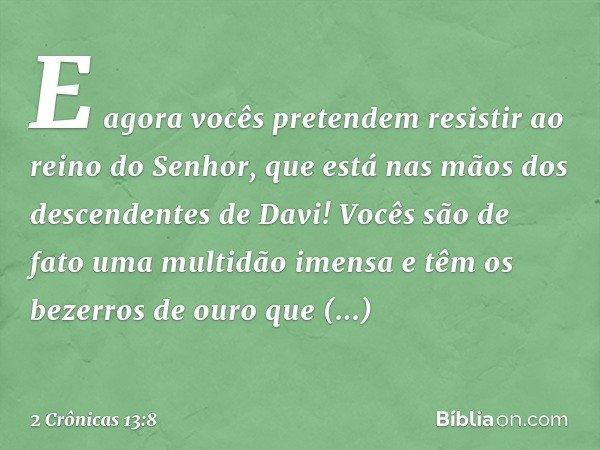 """""""E agora vocês pretendem resistir ao reino do Senhor, que está nas mãos dos descendentes de Davi! Vocês são de fato uma multidão imensa e têm os bezerros de ou"""