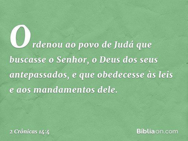 Ordenou ao povo de Judá que buscasse o Senhor, o Deus dos seus antepassados, e que obedecesse às leis e aos mandamentos dele. -- 2 Crônicas 14:4
