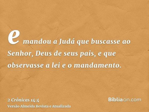 e mandou a Judá que buscasse ao Senhor, Deus de seus pais, e que observasse a lei e o mandamento.