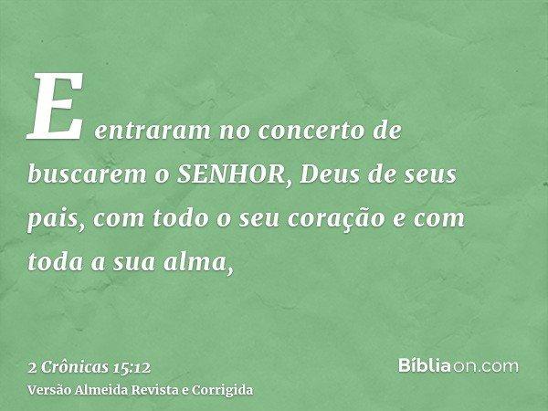 E entraram no concerto de buscarem o SENHOR, Deus de seus pais, com todo o seu coração e com toda a sua alma,