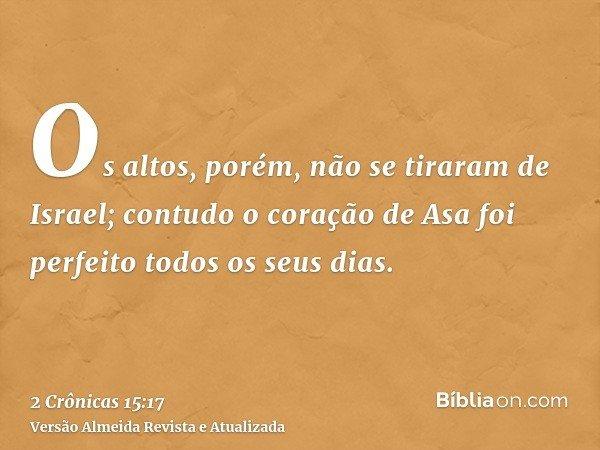 Os altos, porém, não se tiraram de Israel; contudo o coração de Asa foi perfeito todos os seus dias.