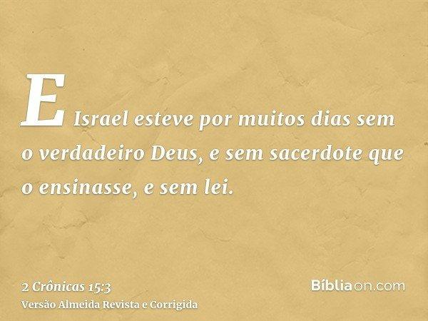 E Israel esteve por muitos dias sem o verdadeiro Deus, e sem sacerdote que o ensinasse, e sem lei.