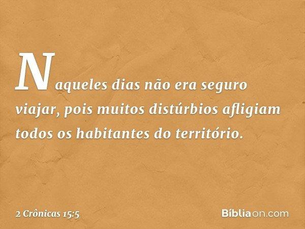 Naqueles dias não era seguro viajar, pois muitos distúrbios afligiam todos os habitantes do território. -- 2 Crônicas 15:5