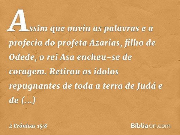 Assim que ouviu as palavras e a profecia do profeta Azarias, filho de Odede, o rei Asa encheu-se de coragem. Retirou os ídolos repugnantes de toda a terra de Ju