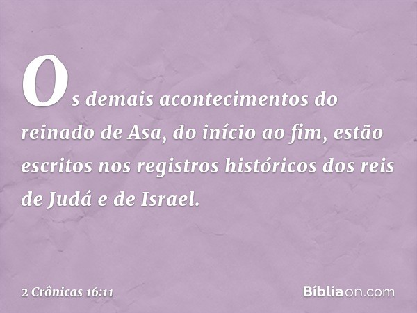 Os demais acontecimentos do reinado de Asa, do início ao fim, estão escritos nos registros históricos dos reis de Judá e de Israel. -- 2 Crônicas 16:11