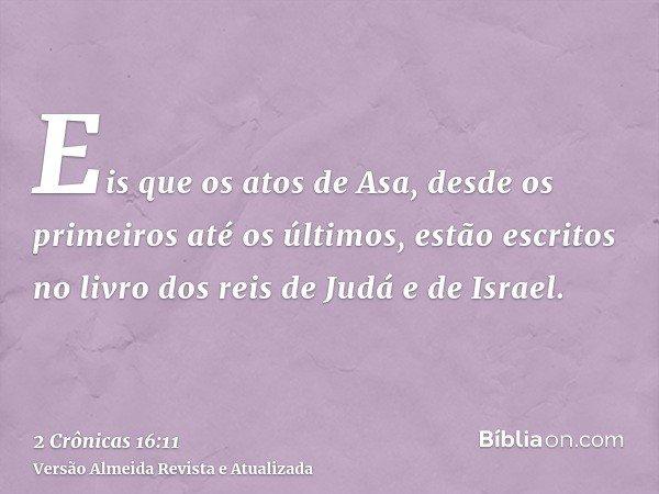 Eis que os atos de Asa, desde os primeiros até os últimos, estão escritos no livro dos reis de Judá e de Israel.