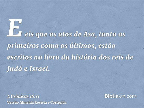 E eis que os atos de Asa, tanto os primeiros como os últimos, estão escritos no livro da história dos reis de Judá e Israel.