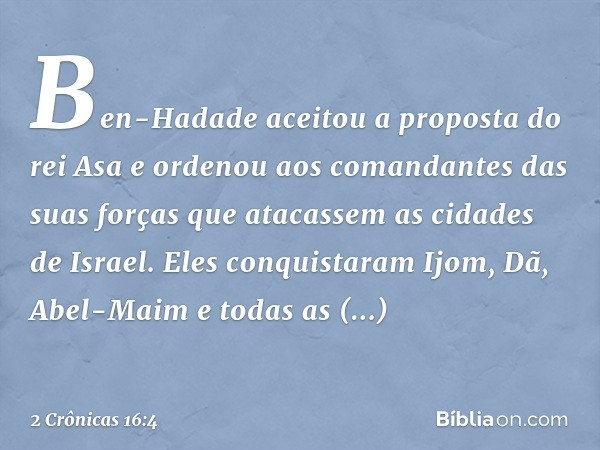 Ben-Hadade aceitou a proposta do rei Asa e ordenou aos comandantes das suas forças que atacassem as cidades de Israel. Eles conquistaram Ijom, Dã, Abel-Maim e t