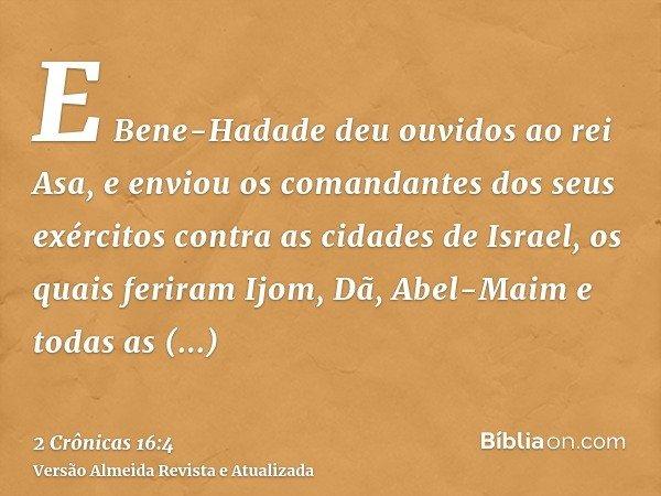 E Bene-Hadade deu ouvidos ao rei Asa, e enviou os comandantes dos seus exércitos contra as cidades de Israel, os quais feriram Ijom, Dã, Abel-Maim e todas as ci