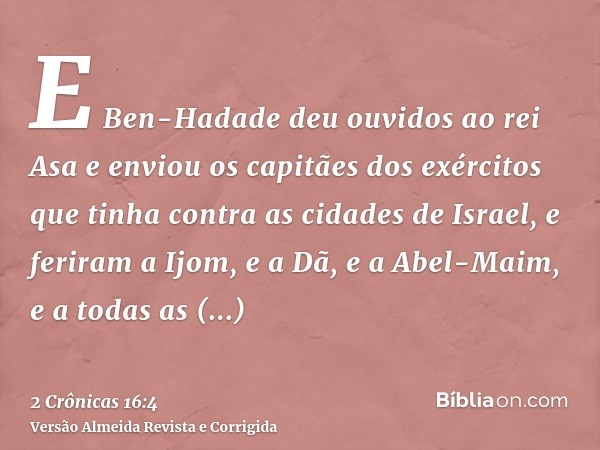 E Ben-Hadade deu ouvidos ao rei Asa e enviou os capitães dos exércitos que tinha contra as cidades de Israel, e feriram a Ijom, e a Dã, e a Abel-Maim, e a todas