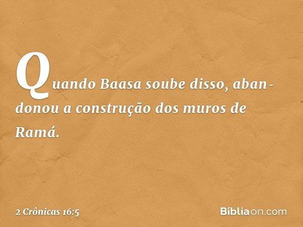 Quando Baasa soube disso, abandonou a construção dos muros de Ramá. -- 2 Crônicas 16:5