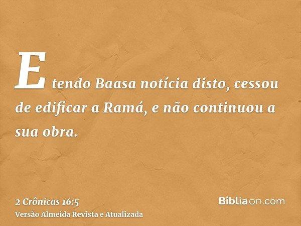 E tendo Baasa notícia disto, cessou de edificar a Ramá, e não continuou a sua obra.